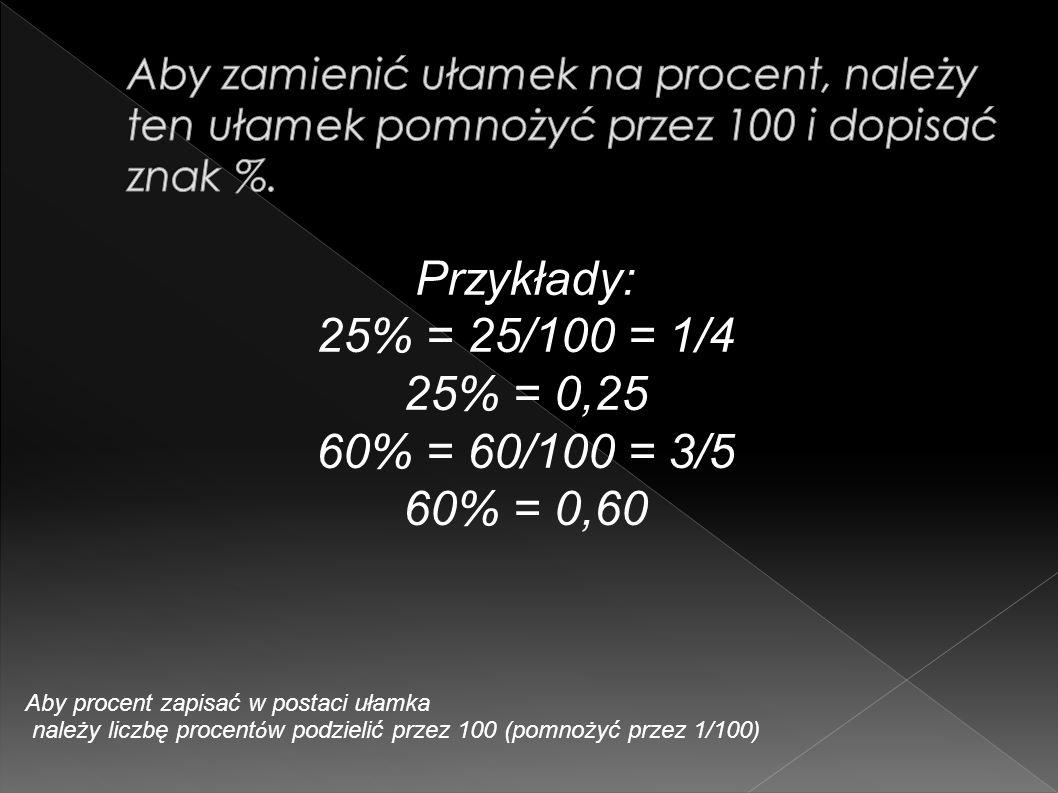 Przykłady: 25% = 25/100 = 1/4 25% = 0,25 60% = 60/100 = 3/5 60% = 0,60 Aby procent zapisać w postaci ułamka należy liczbę procent ó w podzielić przez 100 (pomnożyć przez 1/100)