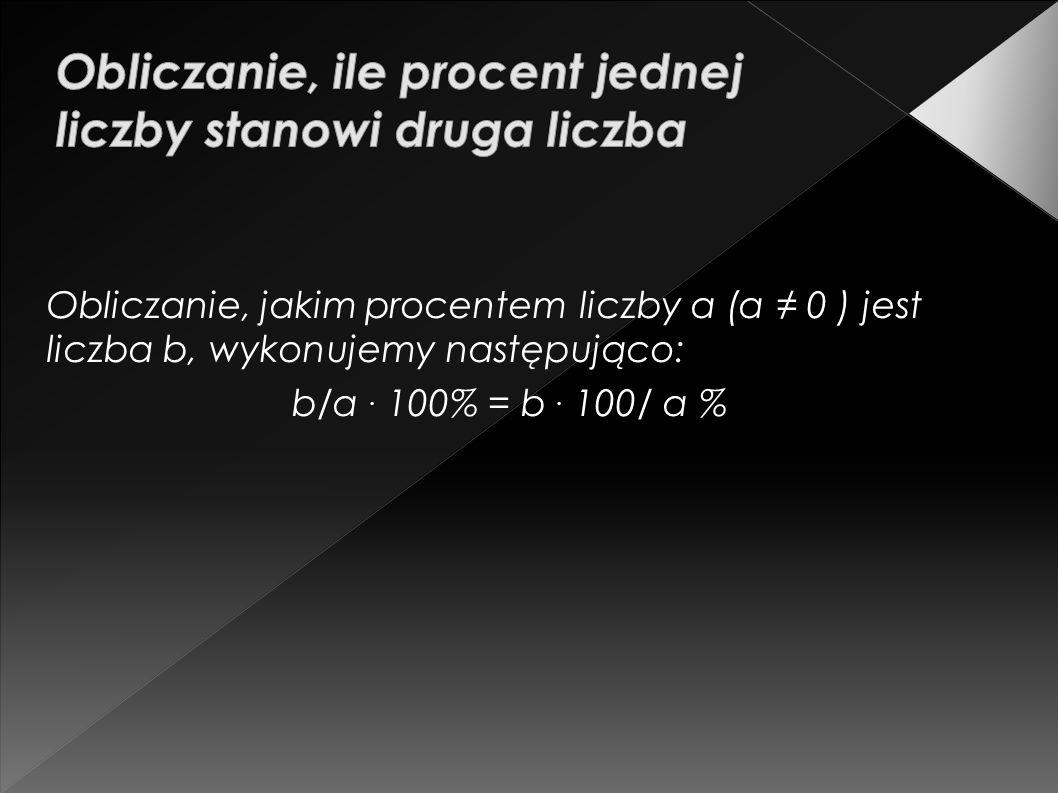 Obliczanie, jakim procentem liczby a (a 0 ) jest liczba b, wykonujemy następująco: b/a. 100% = b. 100/ a %