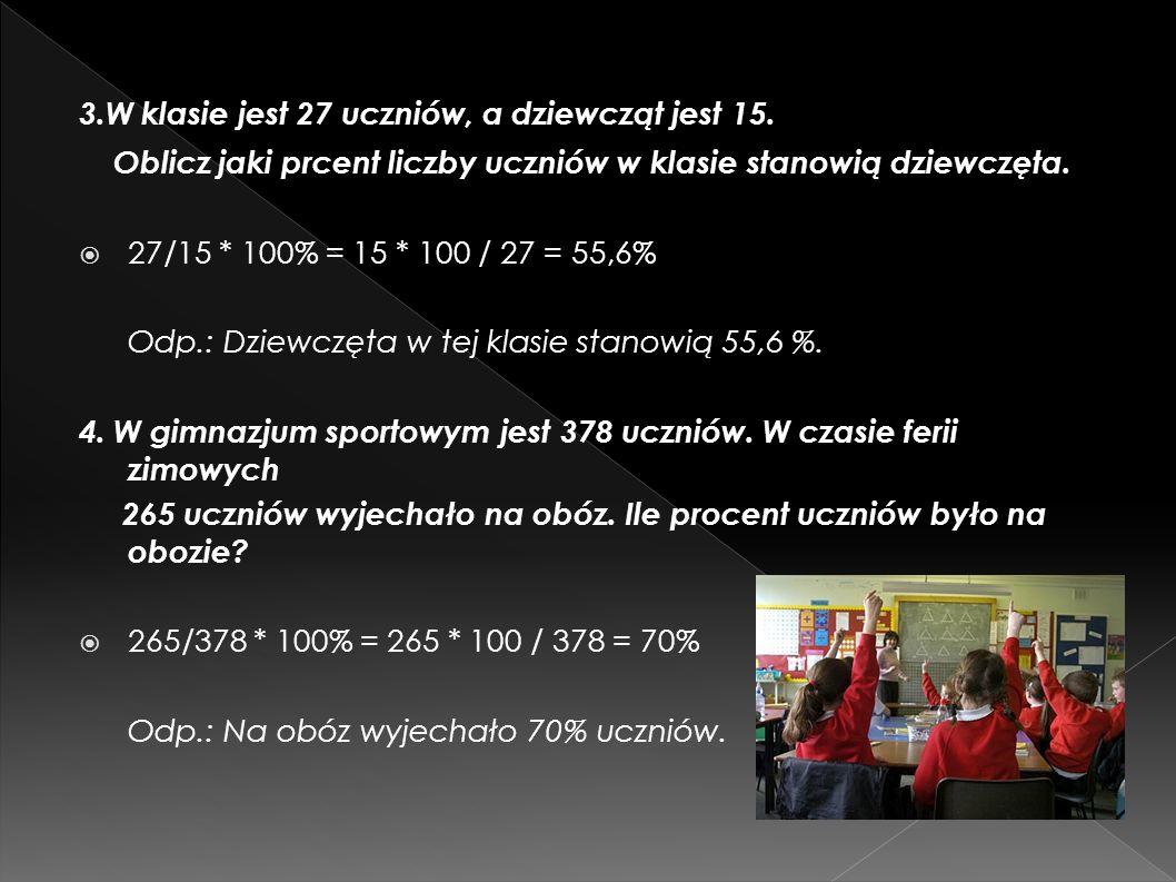 3.W klasie jest 27 uczniów, a dziewcząt jest 15. Oblicz jaki prcent liczby uczniów w klasie stanowią dziewczęta. 27/15 * 100% = 15 * 100 / 27 = 55,6%