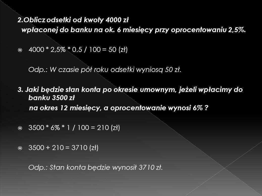 2.Oblicz odsetki od kwoty 4000 zł wpłaconej do banku na ok. 6 miesięcy przy oprocentowaniu 2,5%. 4000 * 2,5% * 0.5 / 100 = 50 (zł) Odp.: W czasie pół