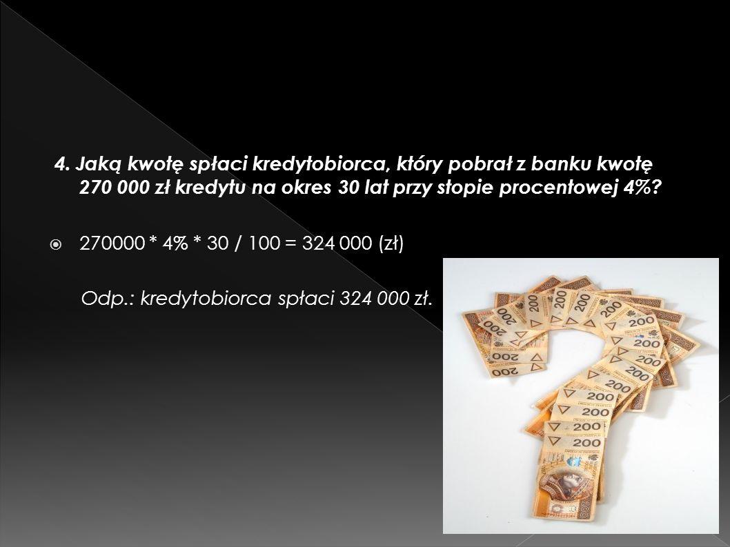 4. Jaką kwotę spłaci kredytobiorca, który pobrał z banku kwotę 270 000 zł kredytu na okres 30 lat przy stopie procentowej 4%? 270000 * 4% * 30 / 100 =