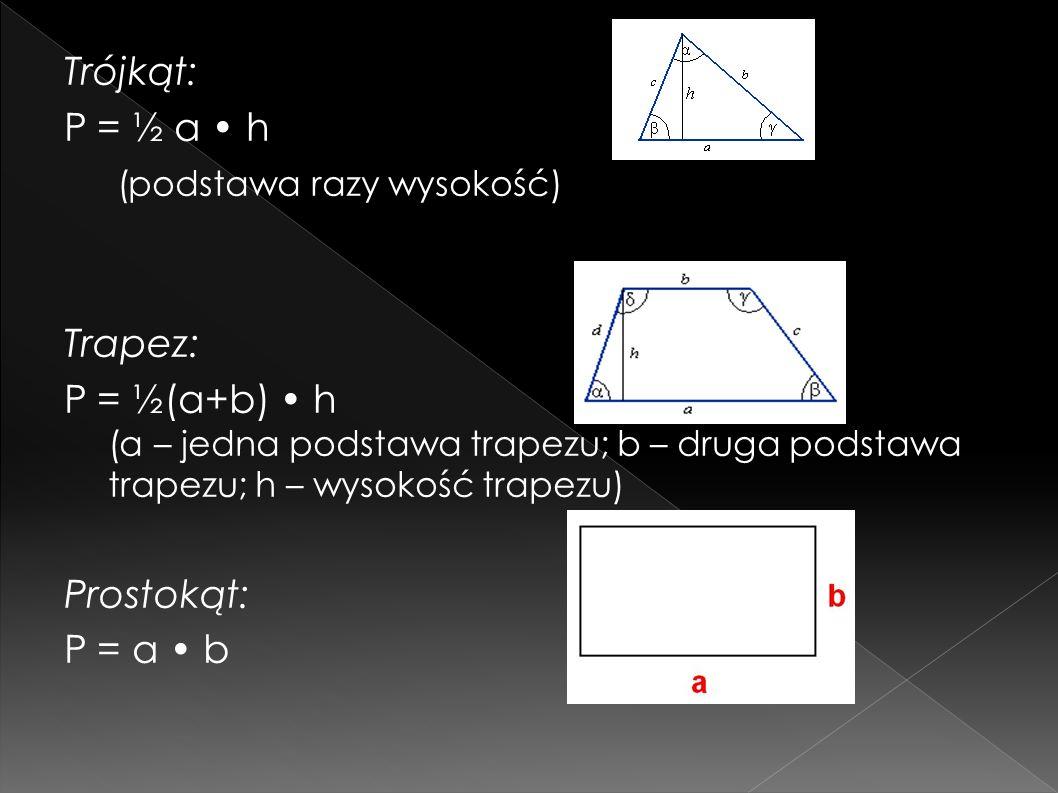 Trójkąt: P = ½ a h (podstawa razy wysokość) Trapez: P = ½(a+b) h (a – jedna podstawa trapezu; b – druga podstawa trapezu; h – wysokość trapezu) Prostokąt: P = a b