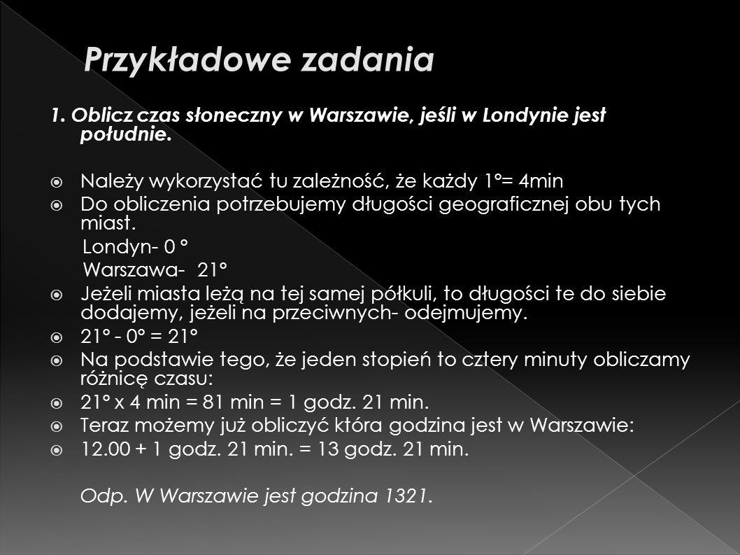 1. Oblicz czas słoneczny w Warszawie, jeśli w Londynie jest południe. Należy wykorzystać tu zależność, że każdy 1º= 4min Do obliczenia potrzebujemy dł