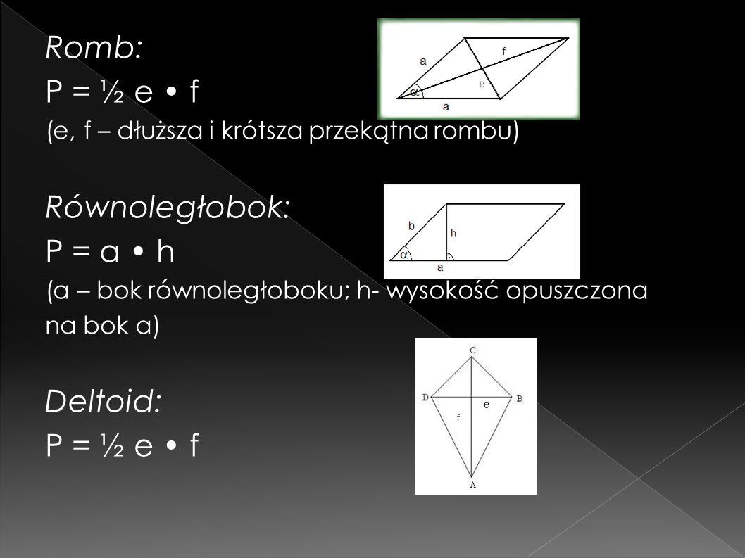 Romb: P = ½ e f (e, f – dłuższa i krótsza przekątna rombu) Równoległobok: P = a h (a – bok równoległoboku; h- wysokość opuszczona na bok a) Deltoid: P = ½ e f