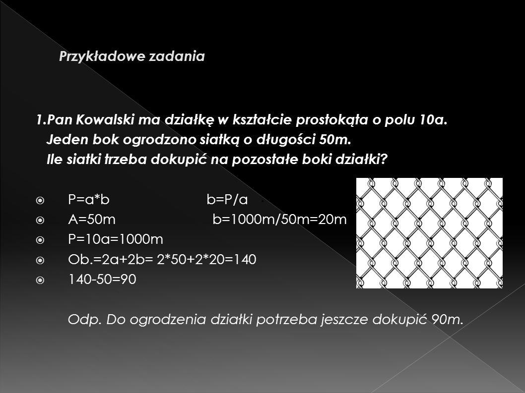 1.Pan Kowalski ma działkę w kształcie prostokąta o polu 10a. Jeden bok ogrodzono siatką o długości 50m. Ile siatki trzeba dokupić na pozostałe boki dz
