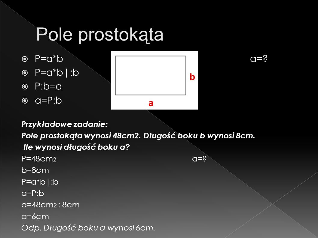 P=a*ba=? P=a*b|:b P:b=a a=P:b Przykładowe zadanie: Pole prostokąta wynosi 48cm2. Długość boku b wynosi 8cm. Ile wynosi długość boku a? P=48cm 2 a=? b=