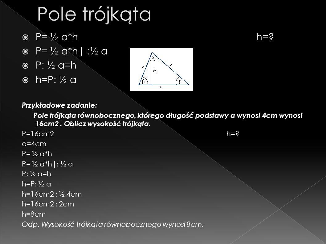 P= ½ a*h h=? P= ½ a*h| :½ a P: ½ a=h h=P: ½ a Przykładowe zadanie: Pole trójkąta równobocznego, którego długość podstawy a wynosi 4cm wynosi 16cm2. Ob