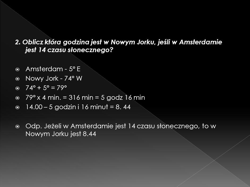 2. Oblicz która godzina jest w Nowym Jorku, jeśli w Amsterdamie jest 14 czasu słonecznego? Amsterdam - 5º E Nowy Jork - 74º W 74º + 5º = 79º 79º x 4 m