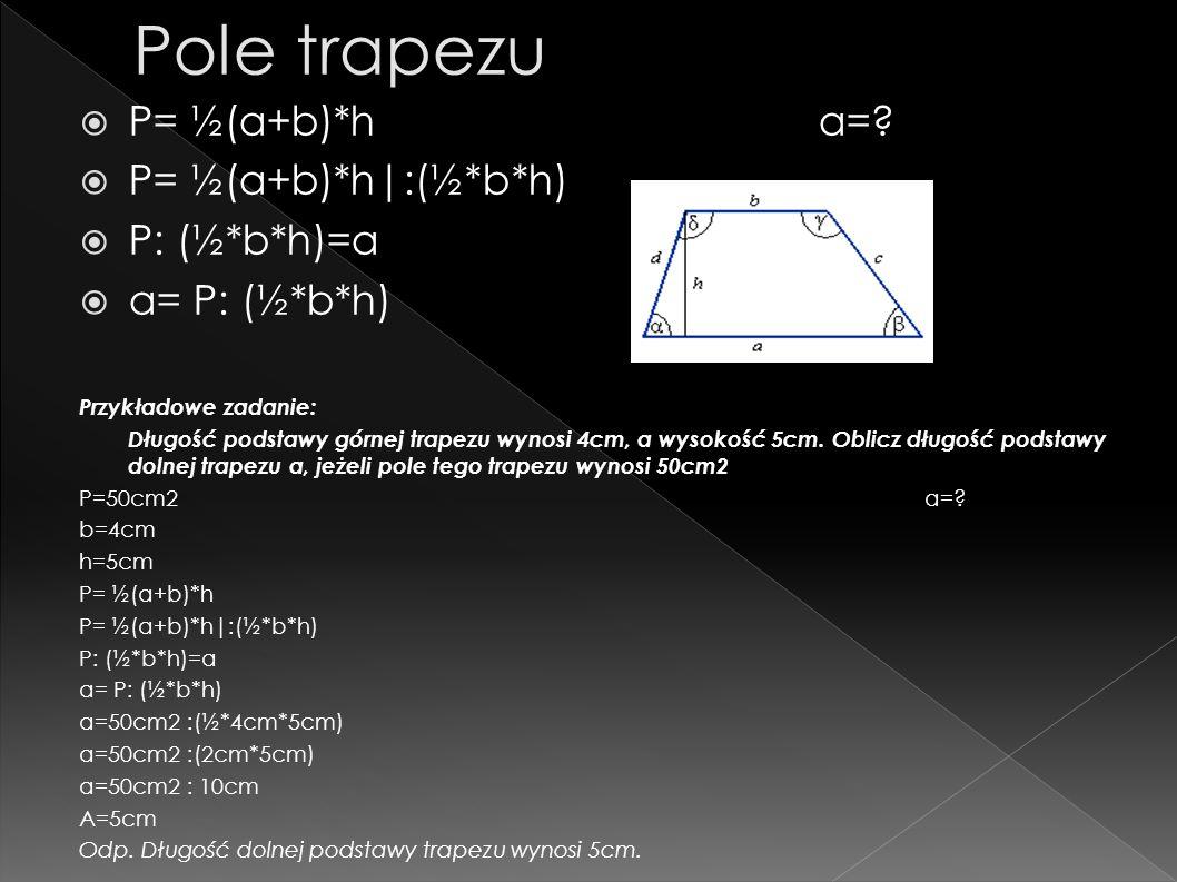 P= ½(a+b)*ha=? P= ½(a+b)*h|:(½*b*h) P: (½*b*h)=a a= P: (½*b*h) Przykładowe zadanie: Długość podstawy górnej trapezu wynosi 4cm, a wysokość 5cm. Oblicz