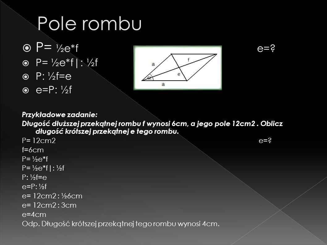 P= ½e*f e=? P= ½e*f|: ½f P: ½f=e e=P: ½f Przykładowe zadanie: Długość dłuższej przekątnej rombu f wynosi 6cm, a jego pole 12cm2. Oblicz długość krótsz