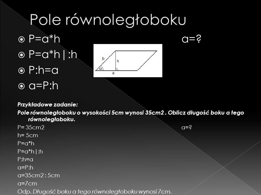 P=a*h a=? P=a*h|:h P:h=a a=P:h Przykładowe zadanie: Pole równoległoboku o wysokości 5cm wynosi 35cm2. Oblicz długość boku a tego równoległoboku. P= 35