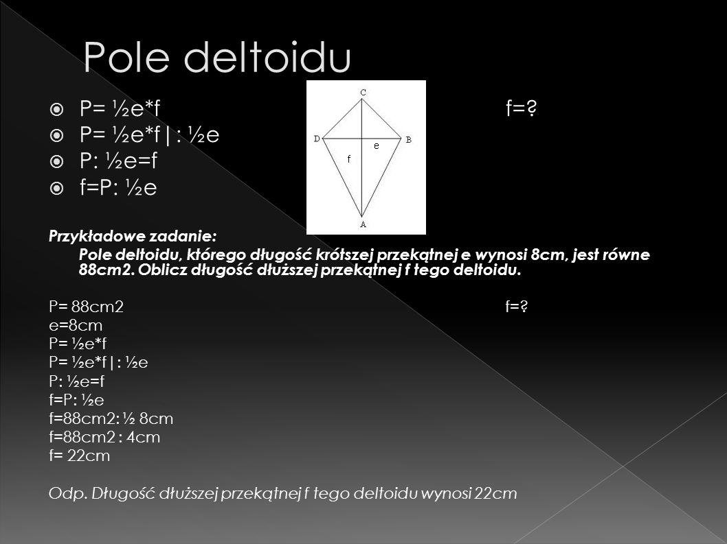 P= ½e*f f=? P= ½e*f|: ½e P: ½e=f f=P: ½e Przykładowe zadanie: Pole deltoidu, którego długość krótszej przekątnej e wynosi 8cm, jest równe 88cm2. Oblic