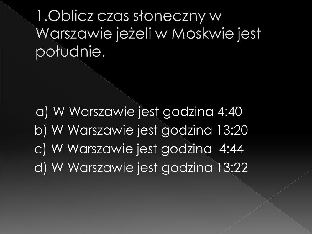 a) W Warszawie jest godzina 4:40 b) W Warszawie jest godzina 13:20 c) W Warszawie jest godzina 4:44 d) W Warszawie jest godzina 13:22