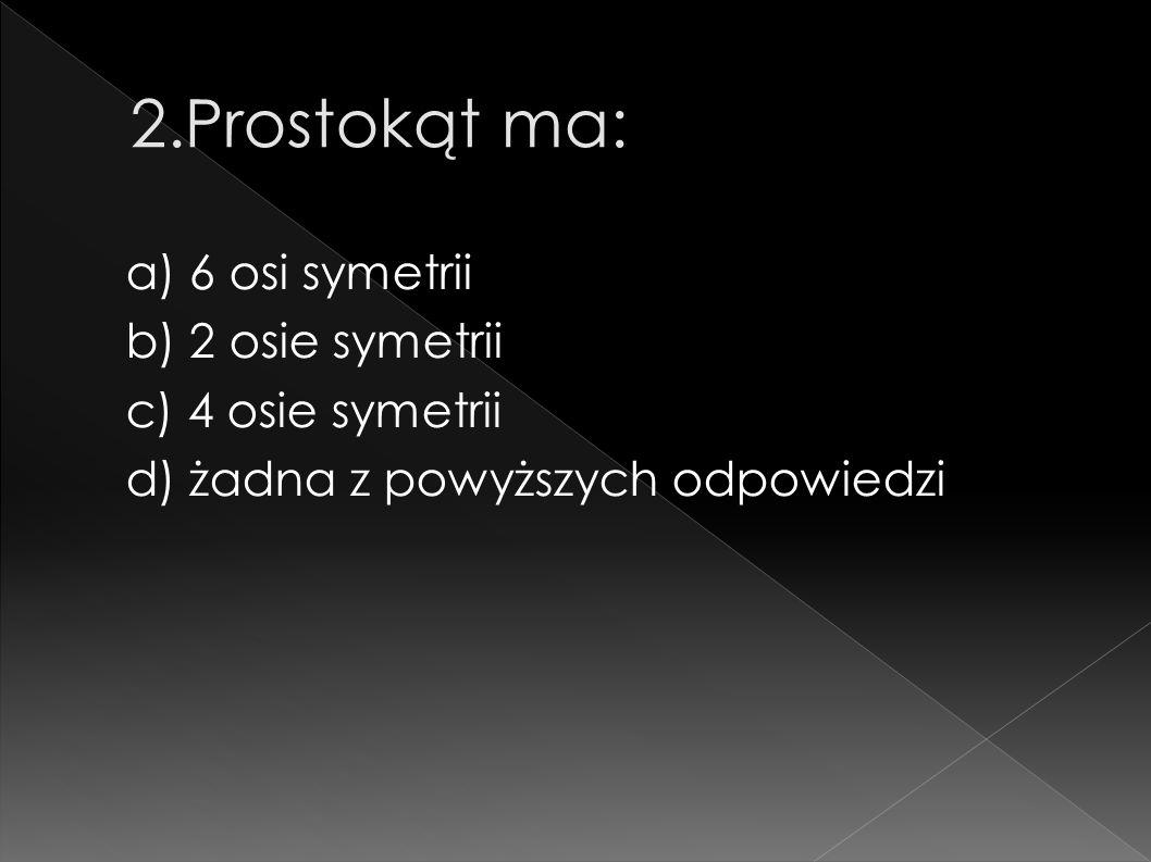 a) 6 osi symetrii b) 2 osie symetrii c) 4 osie symetrii d) żadna z powyższych odpowiedzi