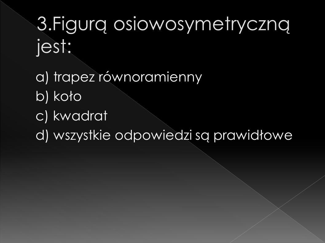 a) trapez równoramienny b) koło c) kwadrat d) wszystkie odpowiedzi są prawidłowe