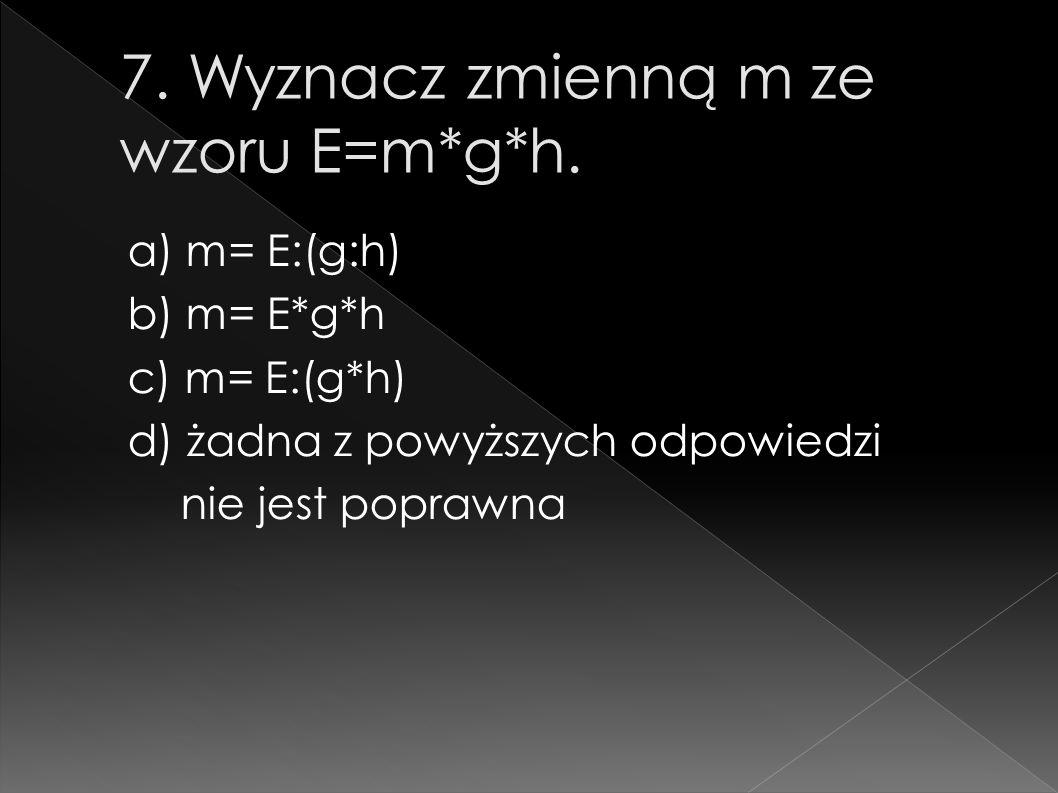 a) m= E:(g:h) b) m= E*g*h c) m= E:(g*h) d) żadna z powyższych odpowiedzi nie jest poprawna