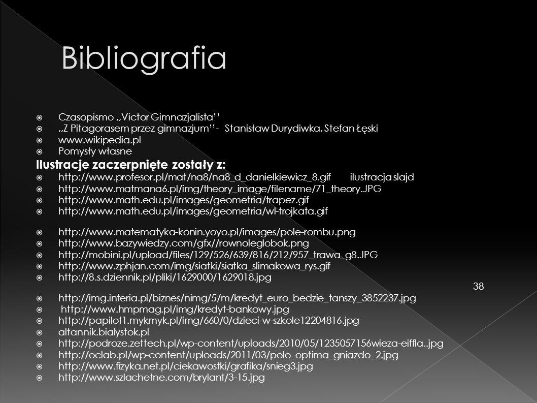 Czasopismo,,Victor Gimnazjalista,,Z Pitagorasem przez gimnazjum- Stanisław Durydiwka, Stefan Łęski www.wikipedia.pl Pomysły własne Ilustracje zaczerpnięte zostały z: http://www.profesor.pl/mat/na8/na8_d_danielkiewicz_8.gif ilustracja slajd http://www.matmana6.pl/img/theory_image/filename/71_theory.JPG http://www.math.edu.pl/images/geometria/trapez.gif http://www.math.edu.pl/images/geometria/wl-trojkata.gif http://www.matematyka-konin.yoyo.pl/images/pole-rombu.png http://www.bazywiedzy.com/gfx//rownoleglobok.png http://mobini.pl/upload/files/129/526/639/816/212/957_trawa_g8.JPG http://www.zphjan.com/img/siatki/siatka_slimakowa_rys.gif http://8.s.dziennik.pl/pliki/1629000/1629018.jpg 38 http://img.interia.pl/biznes/nimg/5/m/kredyt_euro_bedzie_tanszy_3852237.jpg http://www.hmpmag.pl/img/kredyt-bankowy.jpg http://papilot1.mykmyk.pl/img/660/0/dzieci-w-szkole12204816.jpg altannik.bialystok.pl http://podroze.zettech.pl/wp-content/uploads/2010/05/1235057156wieza-eiffla..jpg http://oclab.pl/wp-content/uploads/2011/03/polo_optima_gniazdo_2.jpg http://www.fizyka.net.pl/ciekawostki/grafika/snieg3.jpg http://www.szlachetne.com/brylant/3-15.jpg