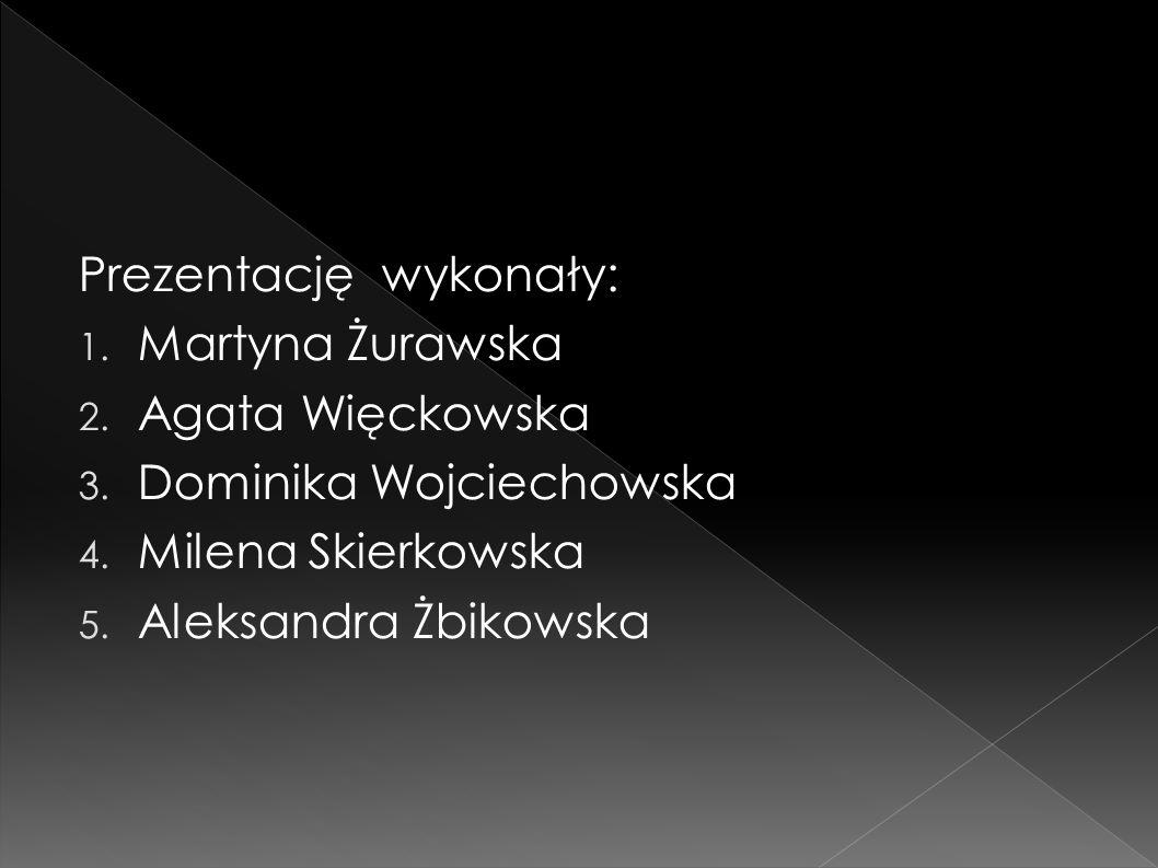 Prezentację wykonały: 1. Martyna Żurawska 2. Agata Więckowska 3. Dominika Wojciechowska 4. Milena Skierkowska 5. Aleksandra Żbikowska