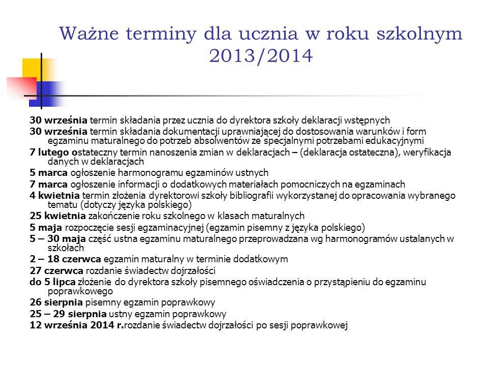 Ważne terminy dla ucznia w roku szkolnym 2013/2014 30 września termin składania przez ucznia do dyrektora szkoły deklaracji wstępnych 30 września termin składania dokumentacji uprawniającej do dostosowania warunków i form egzaminu maturalnego do potrzeb absolwentów ze specjalnymi potrzebami edukacyjnymi 7 lutego ostateczny termin nanoszenia zmian w deklaracjach – (deklaracja ostateczna), weryfikacja danych w deklaracjach 5 marca ogłoszenie harmonogramu egzaminów ustnych 7 marca ogłoszenie informacji o dodatkowych materiałach pomocniczych na egzaminach 4 kwietnia termin złożenia dyrektorowi szkoły bibliografii wykorzystanej do opracowania wybranego tematu (dotyczy języka polskiego) 25 kwietnia zakończenie roku szkolnego w klasach maturalnych 5 maja rozpoczęcie sesji egzaminacyjnej (egzamin pisemny z języka polskiego) 5 – 30 maja część ustna egzaminu maturalnego przeprowadzana wg harmonogramów ustalanych w szkołach 2 – 18 czerwca egzamin maturalny w terminie dodatkowym 27 czerwca rozdanie świadectw dojrzałości do 5 lipca złożenie do dyrektora szkoły pisemnego oświadczenia o przystąpieniu do egzaminu poprawkowego 26 sierpnia pisemny egzamin poprawkowy 25 – 29 sierpnia ustny egzamin poprawkowy 12 września 2014 r.rozdanie świadectw dojrzałości po sesji poprawkowej