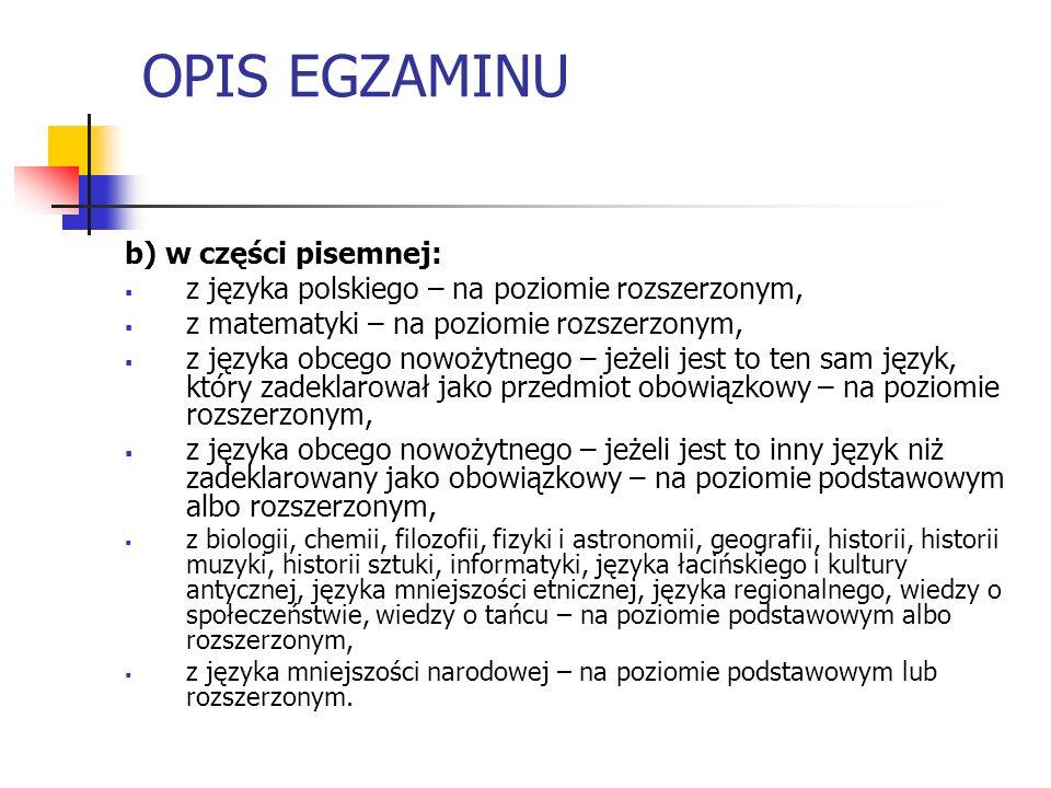 OPIS EGZAMINU b) w części pisemnej: z języka polskiego – na poziomie rozszerzonym, z matematyki – na poziomie rozszerzonym, z języka obcego nowożytnego – jeżeli jest to ten sam język, który zadeklarował jako przedmiot obowiązkowy – na poziomie rozszerzonym, z języka obcego nowożytnego – jeżeli jest to inny język niż zadeklarowany jako obowiązkowy – na poziomie podstawowym albo rozszerzonym, z biologii, chemii, filozofii, fizyki i astronomii, geografii, historii, historii muzyki, historii sztuki, informatyki, języka łacińskiego i kultury antycznej, języka mniejszości etnicznej, języka regionalnego, wiedzy o społeczeństwie, wiedzy o tańcu – na poziomie podstawowym albo rozszerzonym, z języka mniejszości narodowej – na poziomie podstawowym lub rozszerzonym.