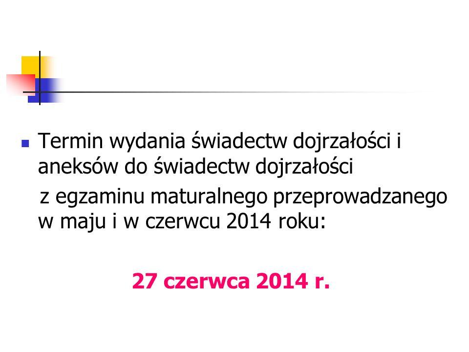 Termin wydania świadectw dojrzałości i aneksów do świadectw dojrzałości z egzaminu maturalnego przeprowadzanego w maju i w czerwcu 2014 roku: 27 czerwca 2014 r.