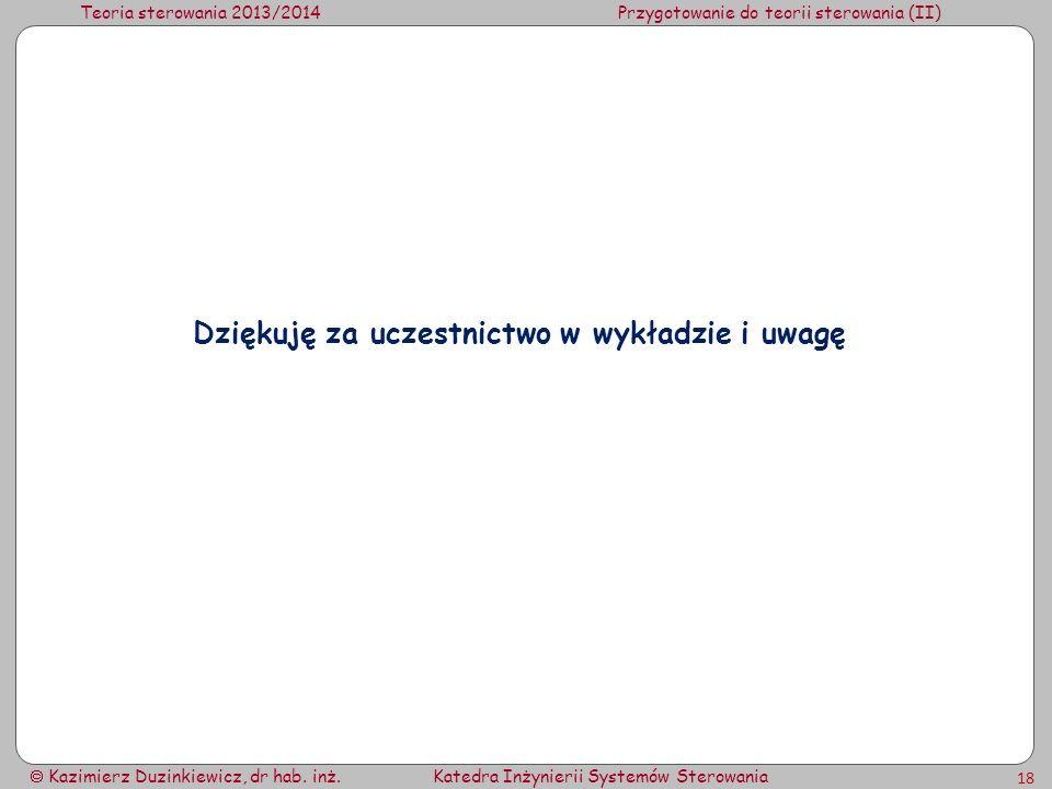 Teoria sterowania 2013/2014Przygotowanie do teorii sterowania (II) Kazimierz Duzinkiewicz, dr hab. inż.Katedra Inżynierii Systemów Sterowania 18 Dzięk