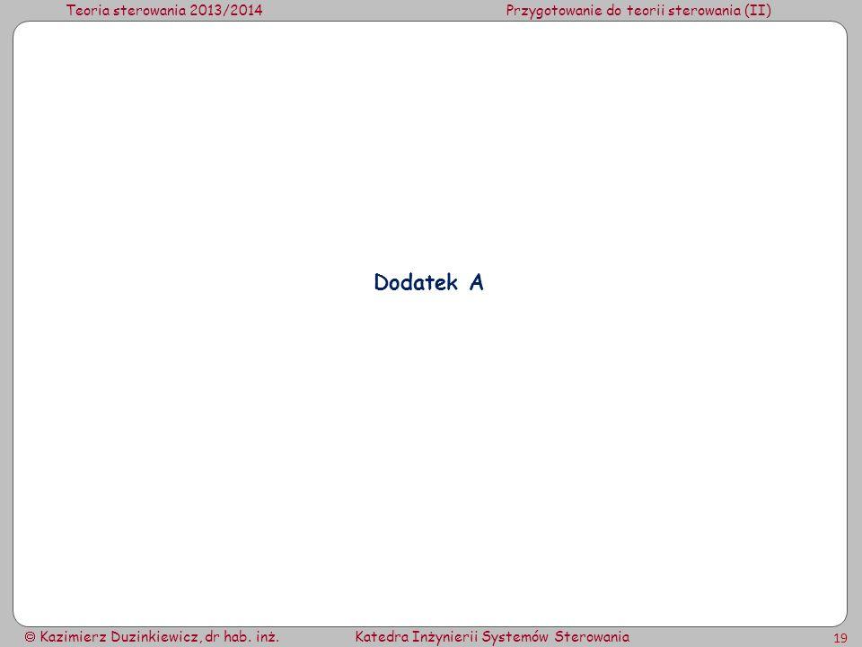 Teoria sterowania 2013/2014Przygotowanie do teorii sterowania (II) Kazimierz Duzinkiewicz, dr hab. inż.Katedra Inżynierii Systemów Sterowania 19 Dodat