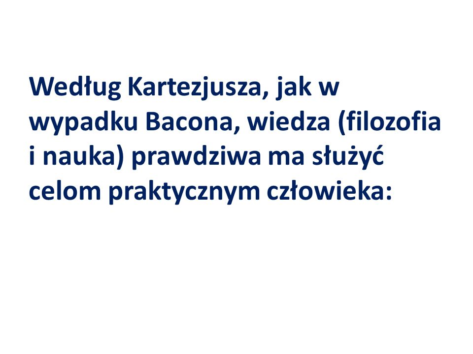 Według Kartezjusza, jak w wypadku Bacona, wiedza (filozofia i nauka) prawdziwa ma służyć celom praktycznym człowieka: