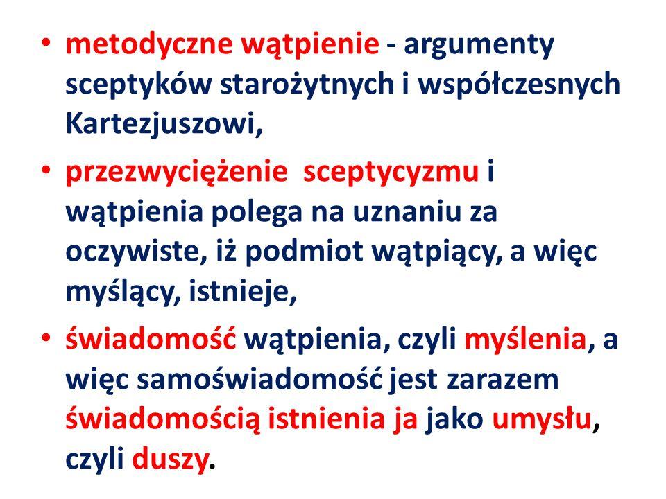 metodyczne wątpienie - argumenty sceptyków starożytnych i współczesnych Kartezjuszowi, przezwyciężenie sceptycyzmu i wątpienia polega na uznaniu za oc