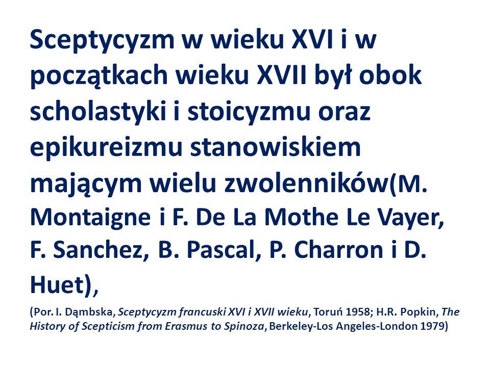 Sceptycyzm w wieku XVI i w początkach wieku XVII był obok scholastyki i stoicyzmu oraz epikureizmu stanowiskiem mającym wielu zwolenników (M. Montaign