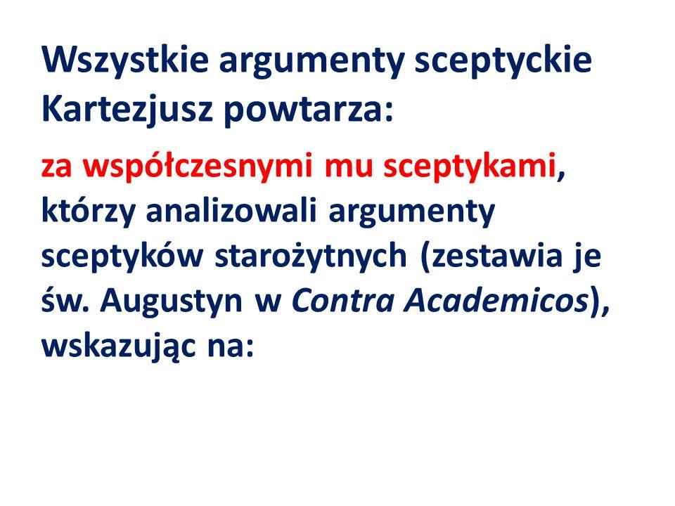Wszystkie argumenty sceptyckie Kartezjusz powtarza: za współczesnymi mu sceptykami, którzy analizowali argumenty sceptyków starożytnych (zestawia je ś