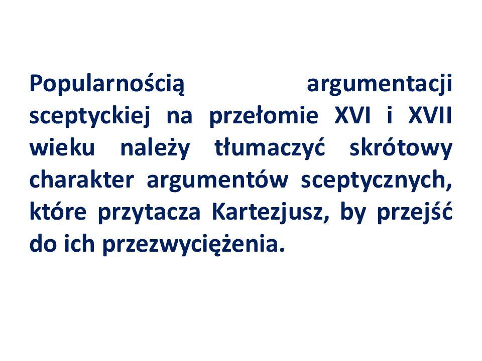 Popularnością argumentacji sceptyckiej na przełomie XVI i XVII wieku należy tłumaczyć skrótowy charakter argumentów sceptycznych, które przytacza Kart