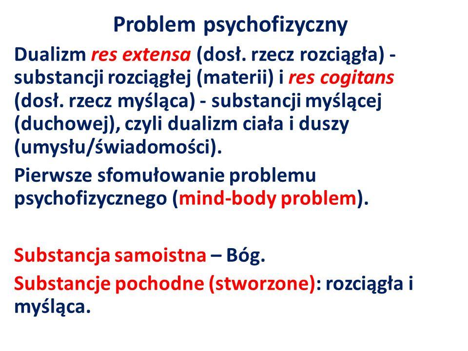 Problem psychofizyczny Dualizm res extensa (dosł. rzecz rozciągła) - substancji rozciągłej (materii) i res cogitans (dosł. rzecz myśląca) - substancji