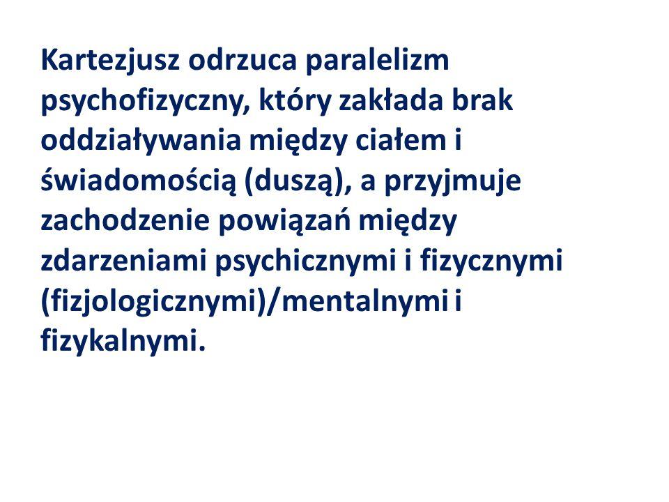 Kartezjusz odrzuca paralelizm psychofizyczny, który zakłada brak oddziaływania między ciałem i świadomością (duszą), a przyjmuje zachodzenie powiązań