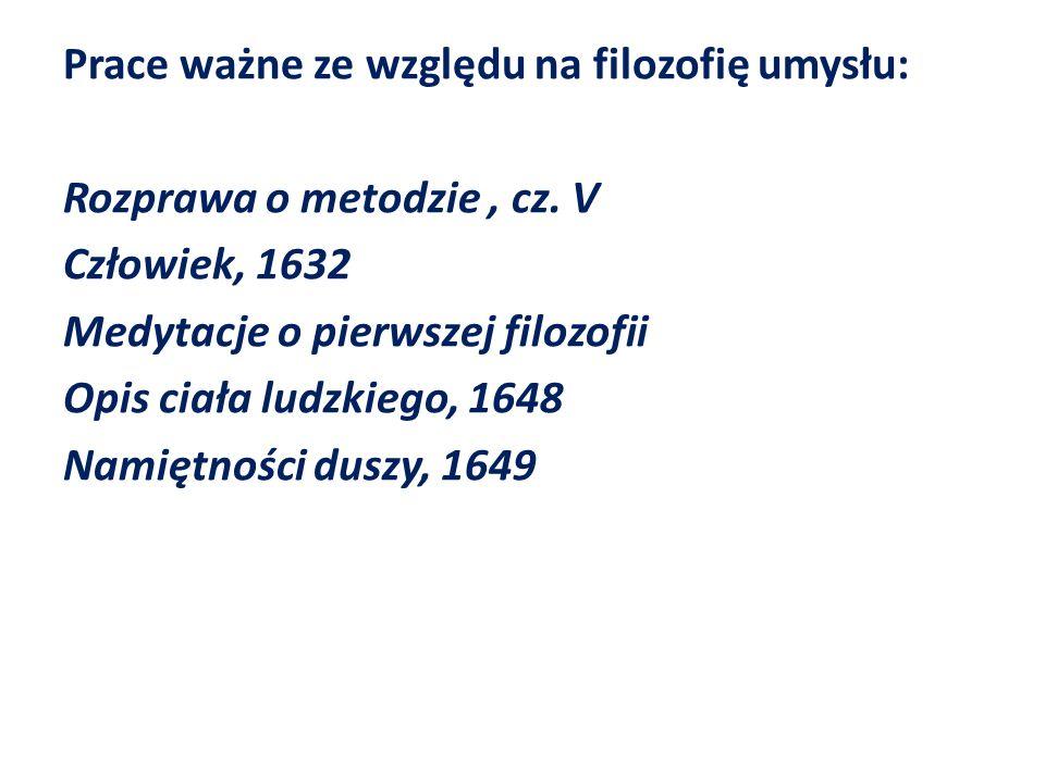 Prace ważne ze względu na filozofię umysłu: Rozprawa o metodzie, cz. V Człowiek, 1632 Medytacje o pierwszej filozofii Opis ciała ludzkiego, 1648 Namię