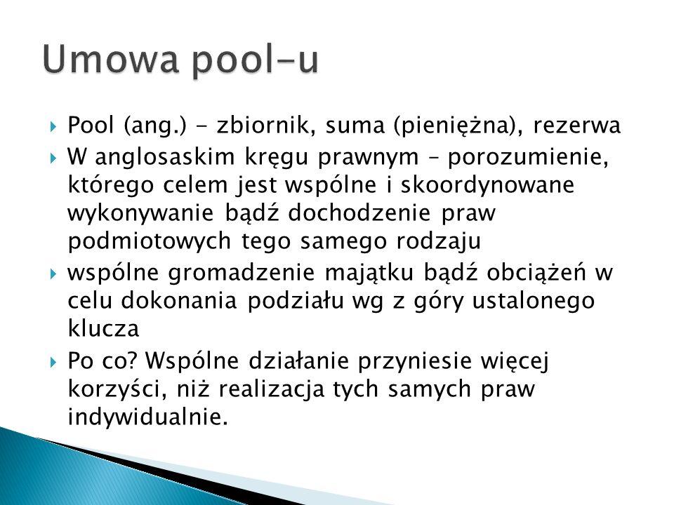 Pool (ang.) - zbiornik, suma (pieniężna), rezerwa W anglosaskim kręgu prawnym – porozumienie, którego celem jest wspólne i skoordynowane wykonywanie b