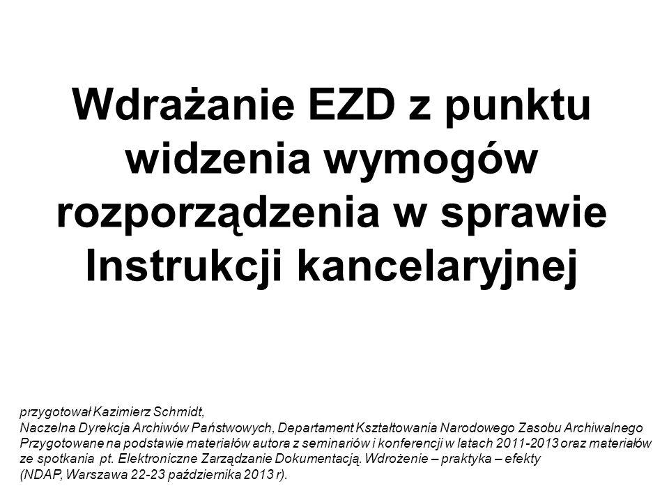 Wdrażanie EZD z punktu widzenia wymogów rozporządzenia w sprawie Instrukcji kancelaryjnej przygotował Kazimierz Schmidt, Naczelna Dyrekcja Archiwów Pa
