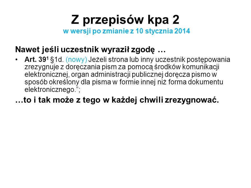 Z przepisów kpa 2 w wersji po zmianie z 10 stycznia 2014 Nawet jeśli uczestnik wyraził zgodę … Art. 39 1 §1d. (nowy) Jeżeli strona lub inny uczestnik