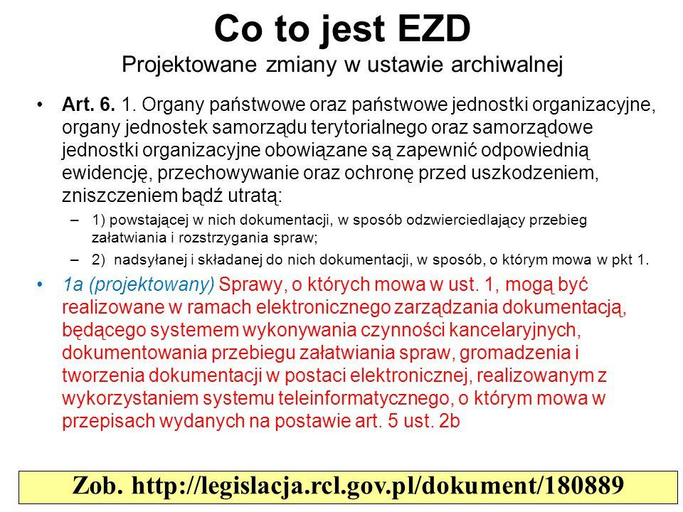 Co to jest EZD Projektowane zmiany w ustawie archiwalnej Zob. http://legislacja.rcl.gov.pl/dokument/180889 Art. 6. 1. Organy państwowe oraz państwowe