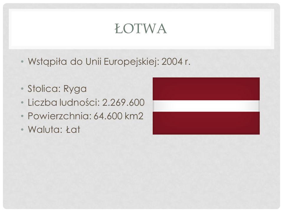 ŁOTWA Wstąpiła do Unii Europejskiej: 2004 r. Stolica: Ryga Liczba ludności: 2.269.600 Powierzchnia: 64.600 km2 Waluta: Łat