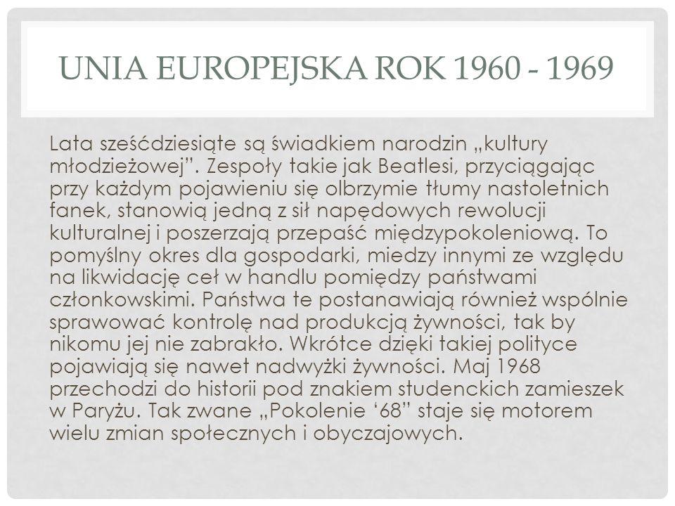 UNIA EUROPEJSKA ROK 1960 - 1969 Lata sześćdziesiąte są świadkiem narodzin kultury młodzieżowej. Zespoły takie jak Beatlesi, przyciągając przy każdym p