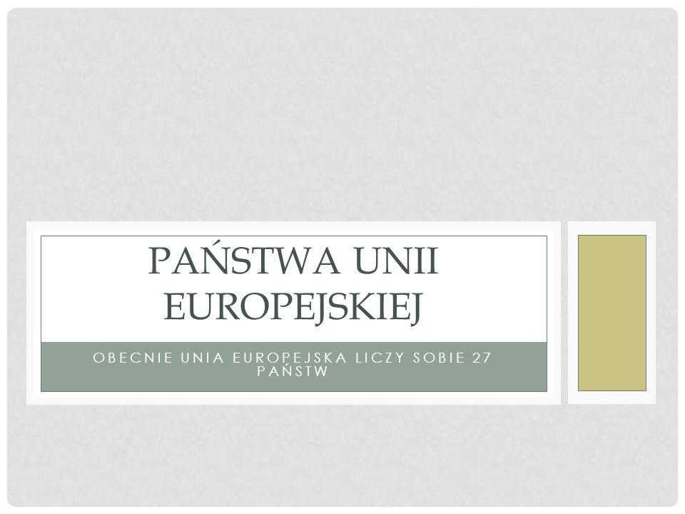 OBECNIE UNIA EUROPEJSKA LICZY SOBIE 27 PAŃSTW PAŃSTWA UNII EUROPEJSKIEJ