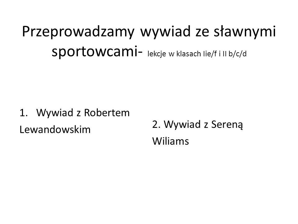 Przeprowadzamy wywiad ze sławnymi sportowcami- lekcje w klasach Iie/f i II b/c/d 1.Wywiad z Robertem Lewandowskim 2. Wywiad z Sereną Wiliams