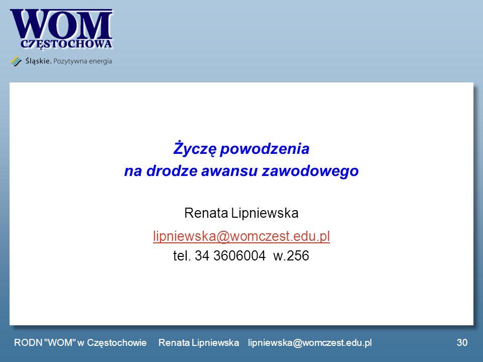 Życzę powodzenia na drodze awansu zawodowego Renata Lipniewska lipniewska@womczest.edu.pl tel. 34 3606004 w.256 30 RODN