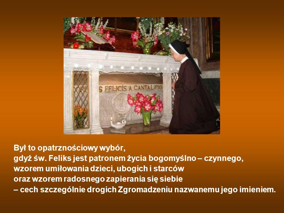 Był to opatrznościowy wybór, gdyż św. Feliks jest patronem życia bogomyślno – czynnego, wzorem umiłowania dzieci, ubogich i starców oraz wzorem radosn