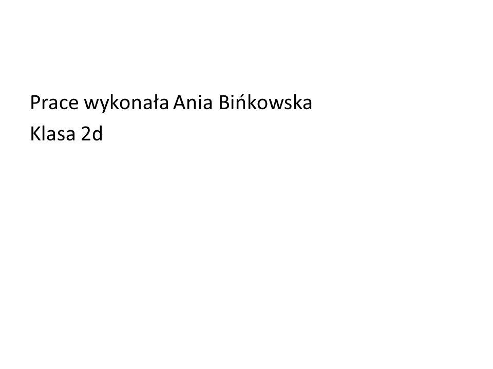 Prace wykonała Ania Bińkowska Klasa 2d
