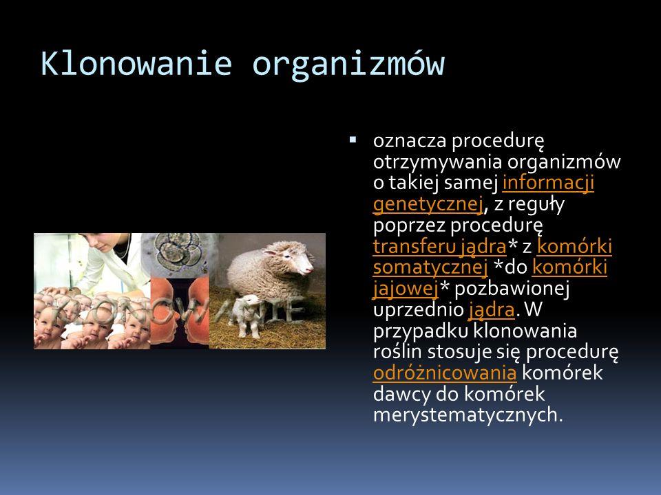 Klonowanie organizmów oznacza procedurę otrzymywania organizmów o takiej samej informacji genetycznej, z reguły poprzez procedurę transferu jądra* z k