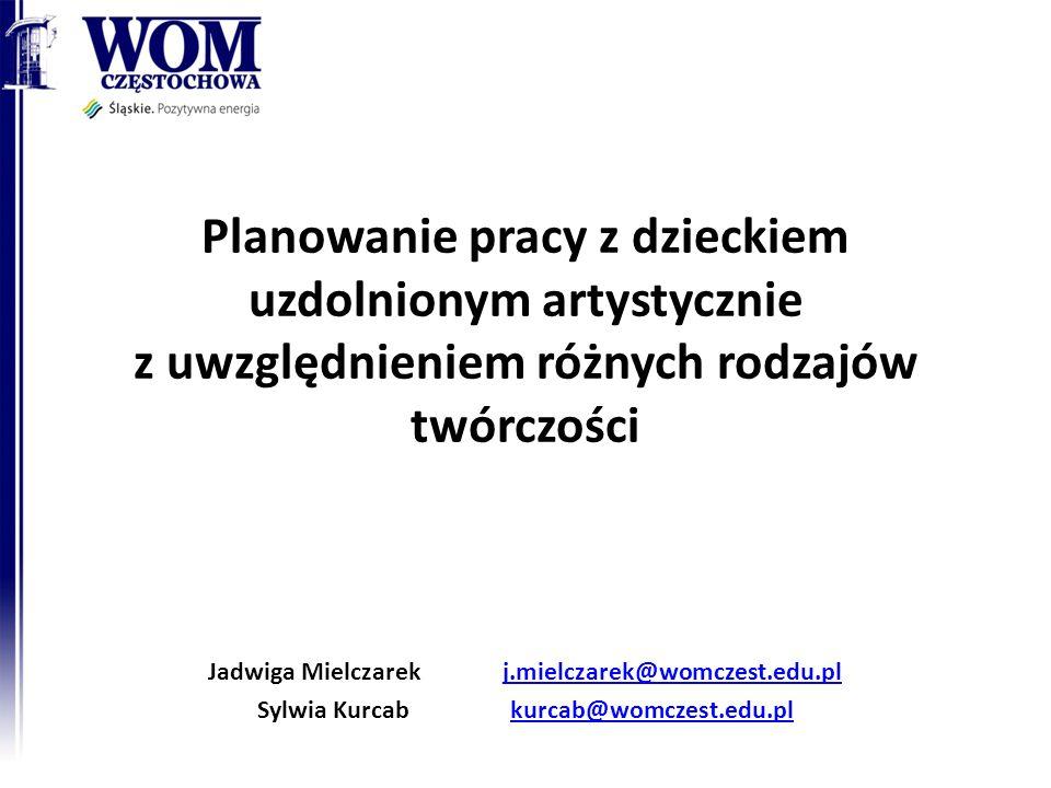 Planowanie pracy z dzieckiem uzdolnionym artystycznie z uwzględnieniem różnych rodzajów twórczości Jadwiga Mielczarek j.mielczarek@womczest.edu.plj.mi
