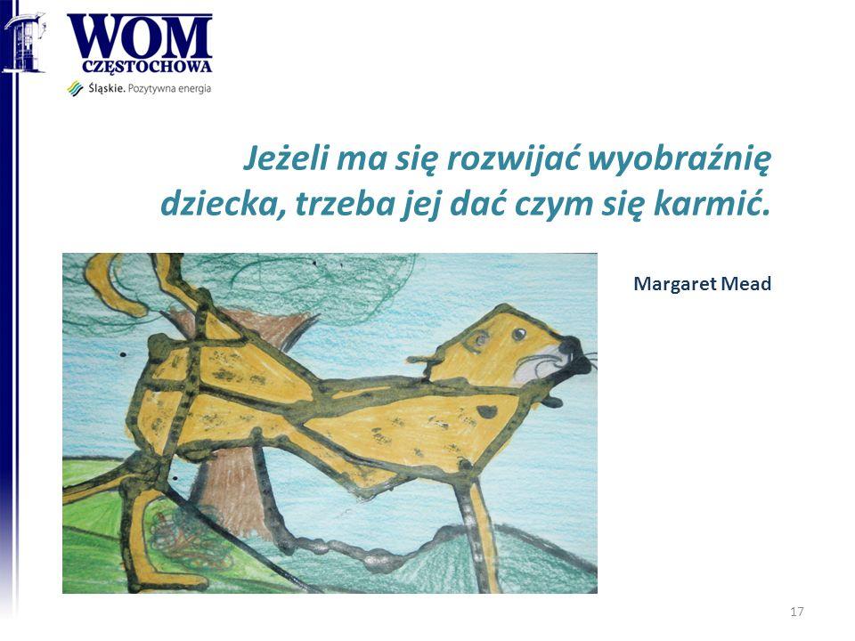 17 Jeżeli ma się rozwijać wyobraźnię dziecka, trzeba jej dać czym się karmić. Margaret Mead