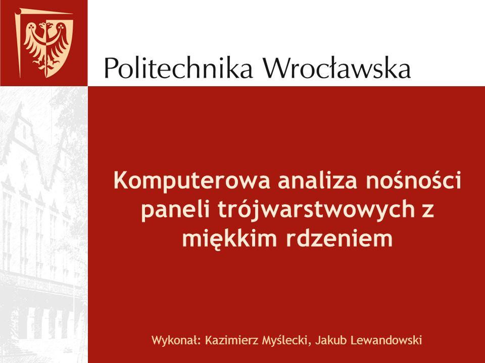 Wykonał: Kazimierz Myślecki, Jakub Lewandowski Komputerowa analiza nośności paneli trójwarstwowych z miękkim rdzeniem